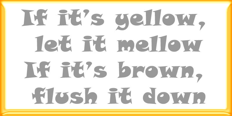 if it's yellow let it mellow, if it's brown flush it down graphic